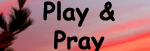 Play&  Pray Every Day!